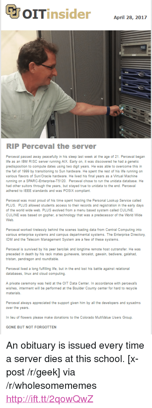 "Fall, Life, and Run: April 28, 2017  RIP Perceval the server  Perceval passed away peacefully in his sleep last week at the age of 21. Perceval began  life as an IBM RISC server running AlX. Early on, it was discovered he had a genetic  predis position to compute dates using two digit years. He was able to overcome this in  the fall of 1999 by transitioning to Sun hardware. He spent the rest of his life running on  various flavors of Sun/Oracle hardware. He lived his final years as a Virtual Machine  running on a SPARC-Enterprise-T5120. Perceval chose to run the unidata database. He  had other suitors through the years, but stayed true to unidata to the end. Perceval  adhered to IEEE standards and was POSIX compliant.  Perceval was most proud of his time spent hosting the Personal Lookup Service called  PLUS. PLUS allowed students access to their records and registration in the early days  of the world wide web. PLUS evolved from a menu based system called CULINE  CULINE was based on gopher, a technology that was a predecessor of the World Wide  Perceval worked tirelessly behind the scenes loading data from Central Computing into  various enterprise systems and campus departmental systems. The Enterprise Directory  IDM and the Telecom Management System are a few of these systems  Perceval is survived by his peer bercilak and longtime remote host cutransfer. He was  tristan, pendragon and roundtable.  databases, linux and cloud computing.  A private ceremony was held at the OIT Data Center. In accordance with percevals  wishes, interment will be performed at the Boulder County center for hard to recycle  Perceval always appreciated the support given him by all the developers and sysadms  In lieu of flowers please make donations to the Colorado MultValue Users Group.  GONE BUT NOT FORGOTTEN <p>An obituary is issued every time a server dies at this school. [x-post /r/geek] via /r/wholesomememes <a href=""http://ift.tt/2qowQwZ"">http://ift.tt/2qowQwZ</a></p>"