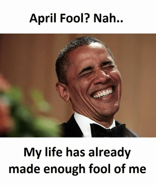 Life, April, and Made: April Fool? Nah..  My life has already  made enough fool of me