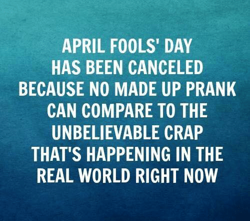April Fools Day: APRIL FOOLS' DAY  HAS BEEN CANCELED  BECAUSE NO MADE UP PRANK  CAN COMPARE TO THE  UNBELIEVABLE CRAP  THAT'S HAPPENING IN THE  REAL WORLD RIGHT NOW