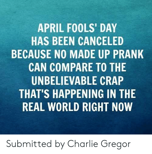 April Fools Day: APRIL FOOLS' DAY  HAS BEEN CANCELED  BECAUSE NO MADE UP PRANK  CAN COMPARE TO THE  UNBELIEVABLE CRAP  THAT'S HAPPENING IN THE  REAL WORLD RIGHT NOW Submitted by Charlie Gregor