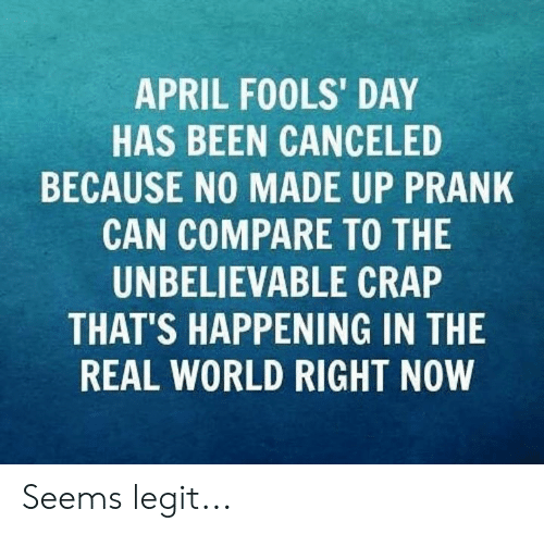 April Fools Day: APRIL FOOLS' DAY  HAS BEEN CANCELED  BECAUSE NO MADE UP PRANK  CAN COMPARE TO THE  UNBELIEVABLE CRAP  THAT'S HAPPENING IN THE  REAL WORLD RIGHT NOW Seems legit...