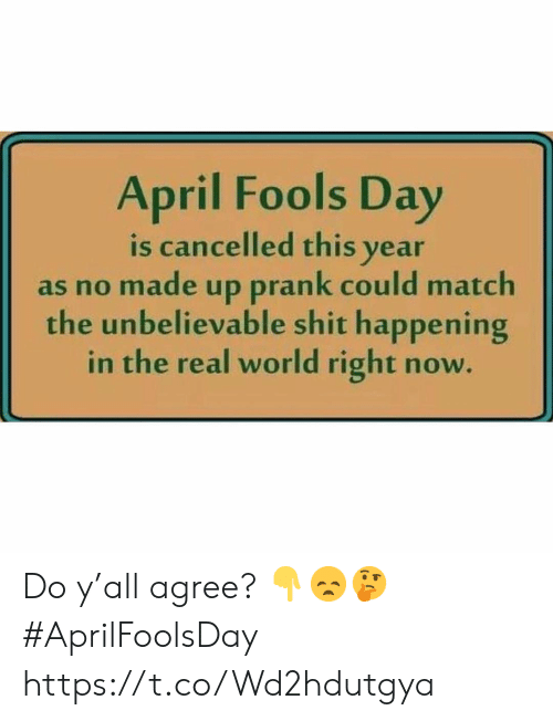 April Fools Day: April Fools Day  is cancelled this year  as no made up prank could match  the unbelievable shit happening  in the real world right now Do y'all agree? 👇😞🤔 #AprilFoolsDay https://t.co/Wd2hdutgya