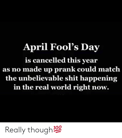 April Fools Day: April Fool's Day  is cancelled this year  as no made up prank could matclh  the unbelievable shit happening  in the real world right now. Really though💯