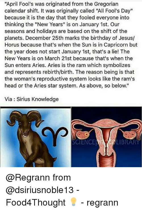 "Memes, Calendar, and Capricorn: ""April Fool's was originated from the Gregorian  calendar shift. It was originally called ""All Fool's Day""  because it is the day that they fooled everyone into  thinking the ""New Years"" is on January 1st. Our  seasons and holidays are based on the shift of the  planets. December 25th marks the birthday of Jesus/  Horus because that's when the Sun is in Capricorn but  the year does not start January 1st, that's a lie! The  New Years is on March 21st because that's when the  Sun enters Aries. Aries is the ram which symbolizes  and represents rebirth/birth. The reason being is that  the woman's reproductive system looks like the ram's  head or the Aries star system. As above, so below.""  Via Sirius Knowledge  CIENCEA  LIBRAR @Regrann from @dsiriusnoble13 - Food4Thought 💡 - regrann"
