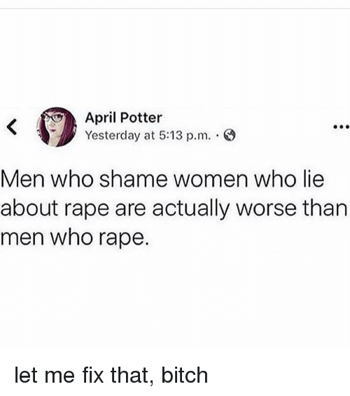 Bitch, Memes, and Rape: April Potter  Yesterday at 5:13 p.m.  Men who shame women who lie  about rape are actually worse than  men who rape. let me fix that, bitch