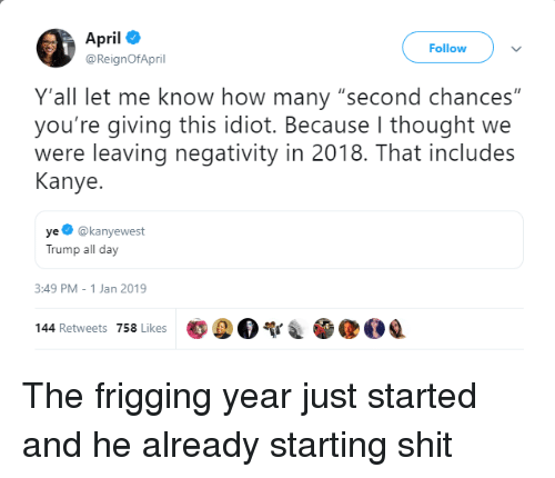 "Kanye, Shit, and Trump: April  @ReignOfApril  Follow  Y'all let me know how many ""second chances""  you're giving this idiot. Because I thought we  were leaving negativity in 2018. That includes  Kanye.  ye @kanyewest  Trump all day  3:49 PM-1 Jan 2019  poo  @OQ  144 Retweets 758 Likes The frigging year just started and he already starting shit"