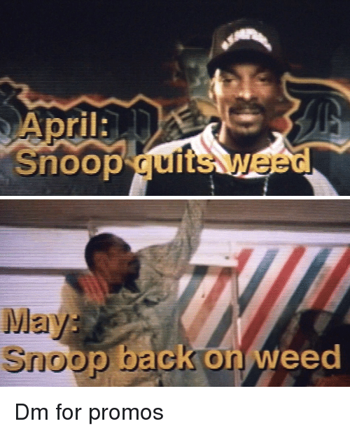 Snoop, Weed, and April: April:  Snoop quitsweed   May  Snoop back on weed Dm for promos