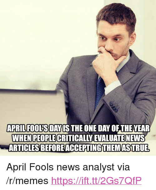 "Memes, News, and April Fools: APRILFOOUSDAYIS THE ONE DAY OF THEVEAR  WHEN PEOPLE CRITICALLY EVALUATE NEWS  ARTICLESBEFOREACCEPTİNG THEMASTRUE <p>April Fools news analyst via /r/memes <a href=""https://ift.tt/2Gs7QfP"">https://ift.tt/2Gs7QfP</a></p>"