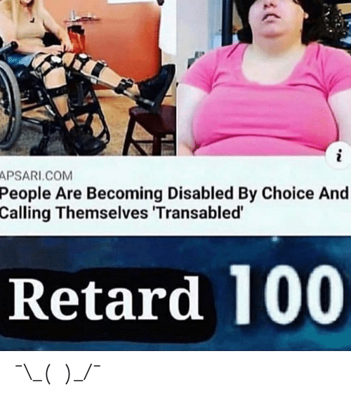Anaconda, Com, and Retard: APSARI.COM  People  Are Becoming Disabled By Choice And  Calling Themselves 'Transabled  Retard 100 ¯\_(ツ)_/¯