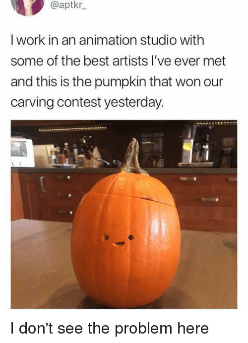 Funny, Work, and Best: @aptkr  I work in an animation studio with  some of the best artists I've ever met  and this is the pumpkin that won our  carving contest yesterday. I don't see the problem here