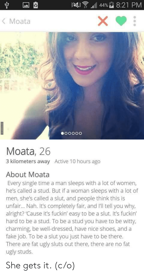 Fake, Shoes, and Ugly: AQ ,d 4496 8:21 PM  < Moata  Moata, 26  3 kilometers away Active 10 hours ago  About Moata  Every single time a man sleeps with a lot of women,  he's called a stud. But if a woman sleeps with a lot of  men, she's called a slut, and people think this is  unfair... Nah. It's completely fair, and Il tell you why,  alright? 'Cause it's fuckin' easy to be a slut. It's fuckin  hard to be a stud. To be a stud you have to be witty,  charming, be well-dressed, have nice shoes, and a  fake job. To be a slut you just have to be there.  There are fat ugly sluts out there, there are no fat  ugly studs. She gets it. (c/o)