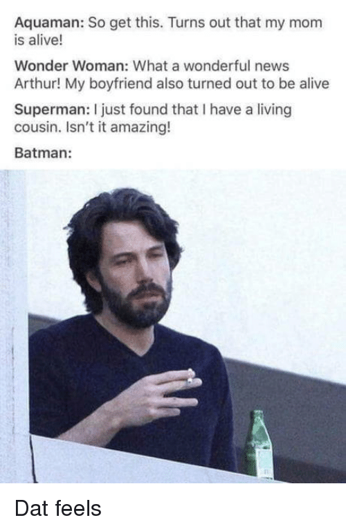 Alive, Arthur, and Batman: Aquaman: So get this. Turns out that my mom  is alive!  Wonder Woman: What a wonderful news  Arthur! My boyfriend also turned out to be alive  Superman: I just found that I have a living  cousin. Isn't it amazing!  Batman: Dat feels