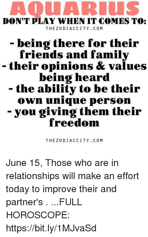 Friends, Relationships, and Aquarius: AQUARIUS  DON'T PLAY WHEN IT COMES TO:  THEZODIACCITY COM  being there for their  friends and familv  - their opinions & values  being heard  - the ability to be their  0wn unique person  you giving them their  freedom  THEZODIACCITY COM June 15, Those who are in relationships will make an effort today to improve their and partner's . ...FULL HOROSCOPE: https://bit.ly/1MJvaSd
