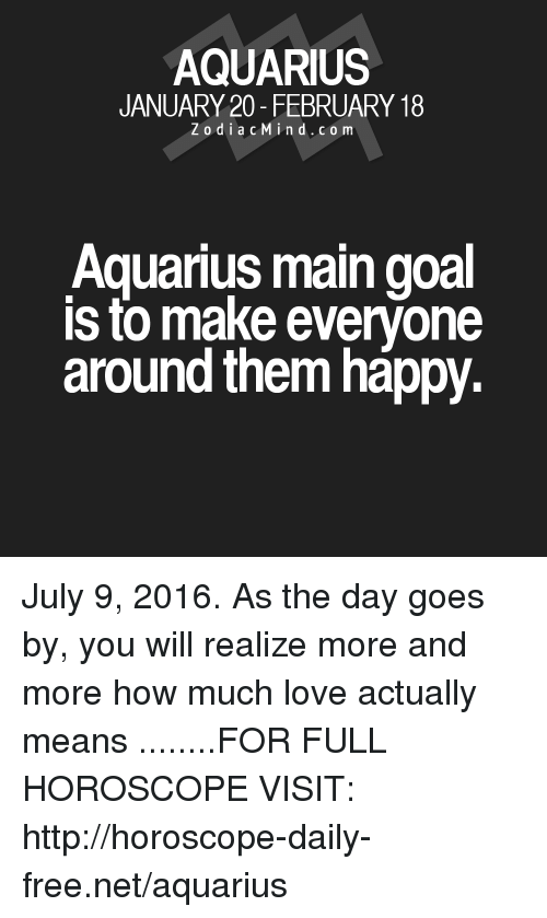 Love, Aquarius, and Free: AQUARIUS  JANUARY 20- FEBRUARY 18  Z o d i a c M i n d c o m  Aquarius main goal  is to make everyone  around them happy. July 9, 2016. As the day goes by, you will realize more and more how much love actually means  ........FOR FULL HOROSCOPE VISIT: http://horoscope-daily-free.net/aquarius