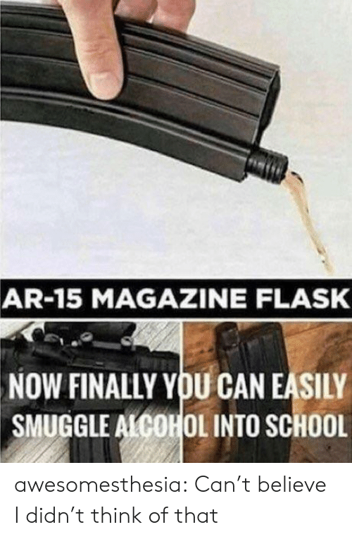 School, Tumblr, and Alcohol: AR-15 MAGAZINE FLASK  NOW FINALLY YOU CAN EASILY  SMUGGLE ALCOHOL INTO SCHOOL awesomesthesia:  Can't believe I didn't think of that