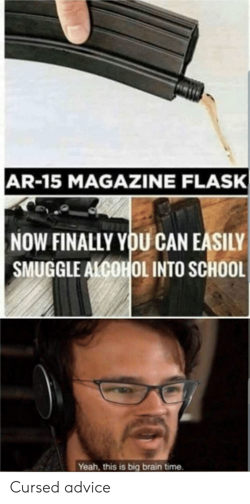 Advice, School, and Yeah: AR-15 MAGAZINE FLASK  NOW FINALLY YOU CAN EASILY  SMUGGLE ALCOHOL INTO SCHOOL  Yeah, this is big brain time. Cursed advice