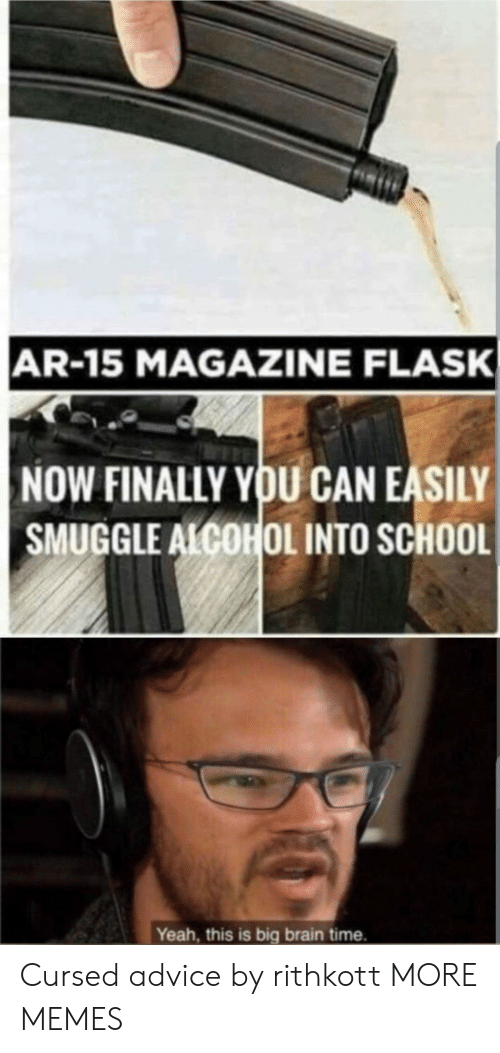 Ar 15: AR-15 MAGAZINE FLASK  NOW FINALLY YOU CAN EASILY  SMUGGLE ALCOHOL INTO SCHOOL  Yeah, this is big brain time. Cursed advice by rithkott MORE MEMES