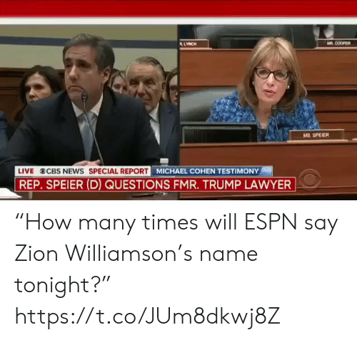 "Sizzle: AR COOPER  LYNCH  MS. SPEIER  MICHAEL COHEN TESTIMONY  LIVE  CBS NEWS SPECIAL REPORT  REP. SPEIER (D) QUESTIONS FMR. TRUMP LAWYER ""How many times will ESPN say Zion Williamson's name tonight?"" https://t.co/JUm8dkwj8Z"