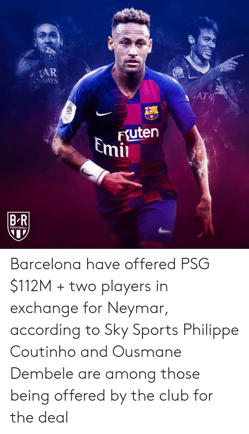 Barcelona, Club, and Football: AR  WAYS  EP  ATA  FSuten  Emil  BR  FOOTBALL Barcelona have offered PSG $112M + two players in exchange for Neymar, according to Sky Sports  Philippe Coutinho and Ousmane Dembele are among those being offered by the club for the deal