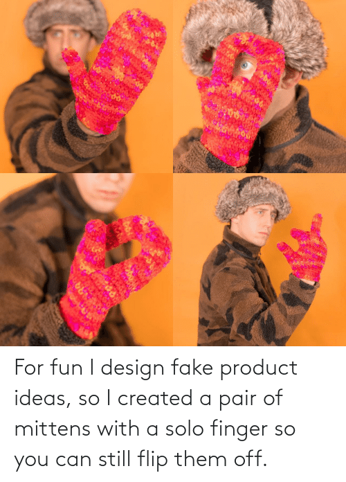 So I: ARA For fun I design fake product ideas, so I created a pair of mittens with a solo finger so you can still flip them off.