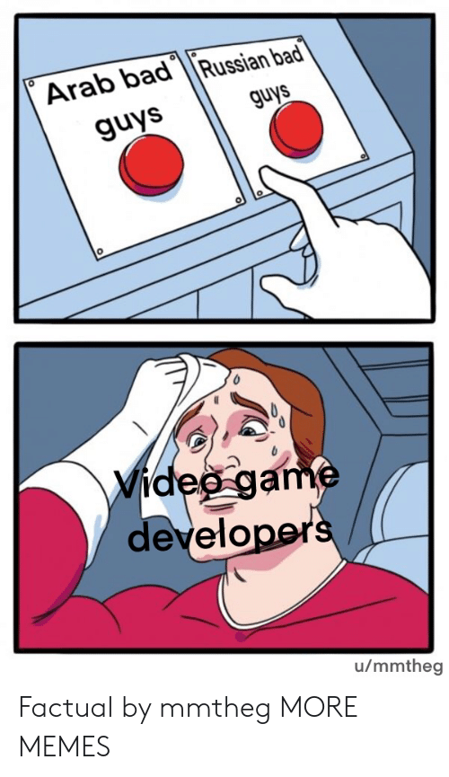 Developers: Arab badRussian bad  guys  guys  Video game  developers  u/mmtheg Factual by mmtheg MORE MEMES