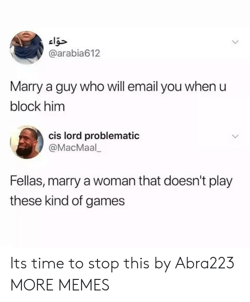 its-time-to-stop: @arabia612  Marry a guy who will email you when u  block him  cis lord problematic  @MacMaal  Fellas, marry a woman that doesn't play  these kind of games Its time to stop this by Abra223 MORE MEMES