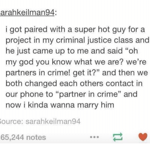 """Crime, God, and Memes: arahkeilman94.  i got paired with a super hot guy for a  project in my criminal justice class and  he just came up to me and said """"oh  my god you know what we are? we're  partners in crime! get it?"""" and then we  both changed each others contact in  our phone to """"partner in crime"""" and  now i kinda wanna marry him  Source: sarahkeilman94  65,244 notes"""