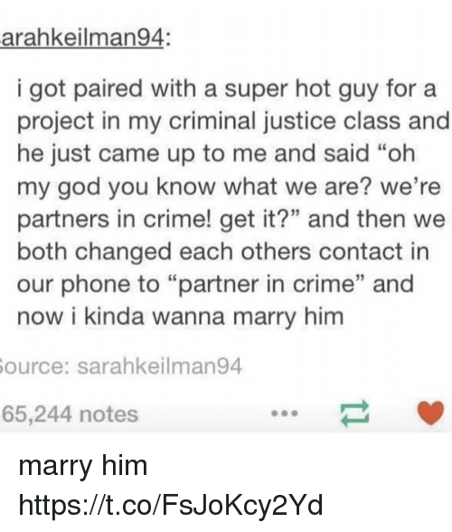 """Crime, God, and Oh My God: arahkeilman94  i got paired with a super hot guy fora  project in my criminal justice class and  he just came up to me and said """"oh  my god you know what we are? we're  partners in crime! get it?"""" and then we  both changed each others contact in  our phone to """"partner in crime"""" and  now i kinda wanna marry him  ource: sarahkeilman94  65,244 notes marry him https://t.co/FsJoKcy2Yd"""