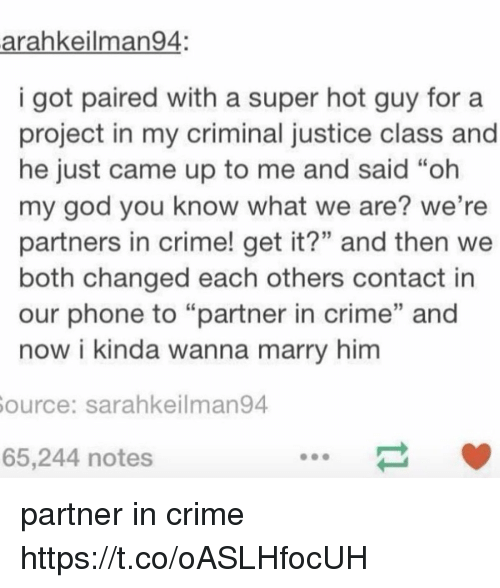 "Crime, God, and Memes: arahkeilman94:  i got paired with a super hot guy fora  project in my criminal justice class and  he just came up to me and said ""oh  my god you know what we are? we're  partners in crime! get it?"" and then we  both changed each others contact in  our phone to ""partner in crime"" and  now i kinda wanna marry him  ource: sarahkeilman94  65,244 notes partner in crime https://t.co/oASLHfocUH"