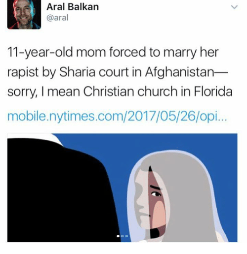 Church, Memes, and Sorry: Aral Balkan  @aral  11-year-old mom forced to marry her  rapist by Sharia court in Afghanistan  sorry, mean Christian church in Florida  mobile nytimes.com/2017/05/26/opi...