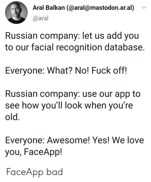 database: Aral Balkan (@aral@mastodon.ar.al)  @aral  Russian company: let us add you  to our facial recognition database.  Everyone: What? No! Fuck off!  Russian company: use our app to  see how you'll look when you're  old.  Everyone: Awesome! Yes! We love  you, FaceApp! FaceApp bad