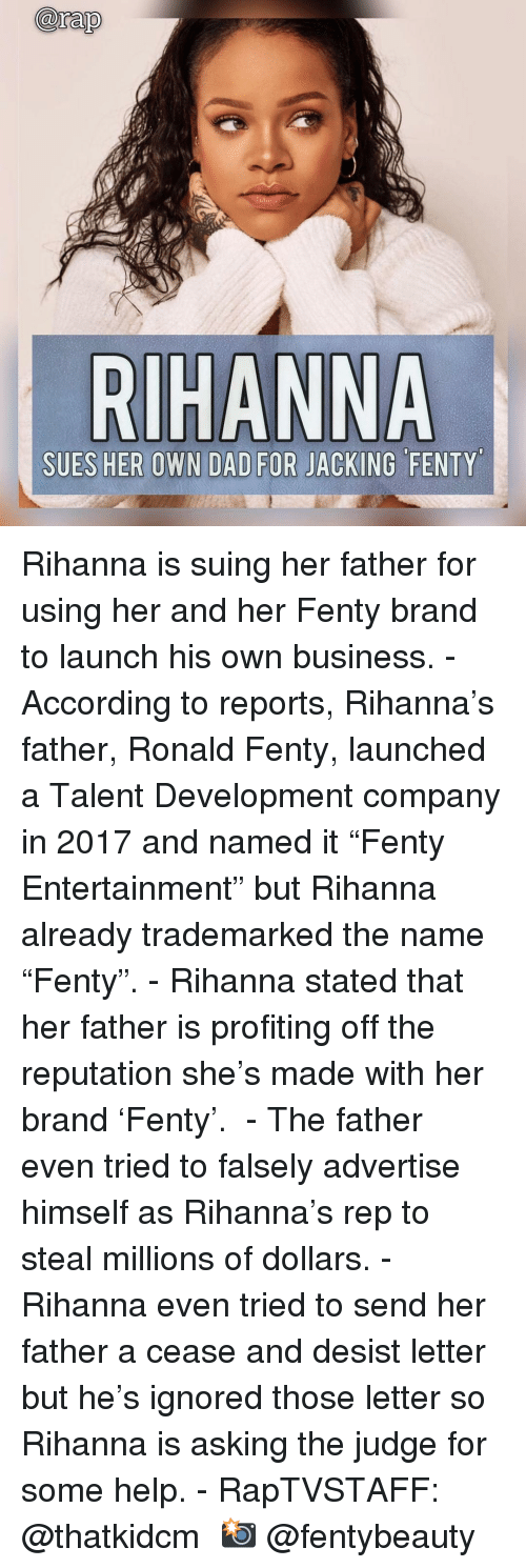 """jacking: arap  SUES HER OWN DAD FOR JACKING FENTY Rihanna is suing her father for using her and her Fenty brand to launch his own business. - According to reports, Rihanna's father, Ronald Fenty, launched a Talent Development company in 2017 and named it """"Fenty Entertainment"""" but Rihanna already trademarked the name """"Fenty"""". - Rihanna stated that her father is profiting off the reputation she's made with her brand 'Fenty'.  - The father even tried to falsely advertise himself as Rihanna's rep to steal millions of dollars. - Rihanna even tried to send her father a cease and desist letter but he's ignored those letter so Rihanna is asking the judge for some help. - RapTVSTAFF: @thatkidcm 📸 @fentybeauty"""