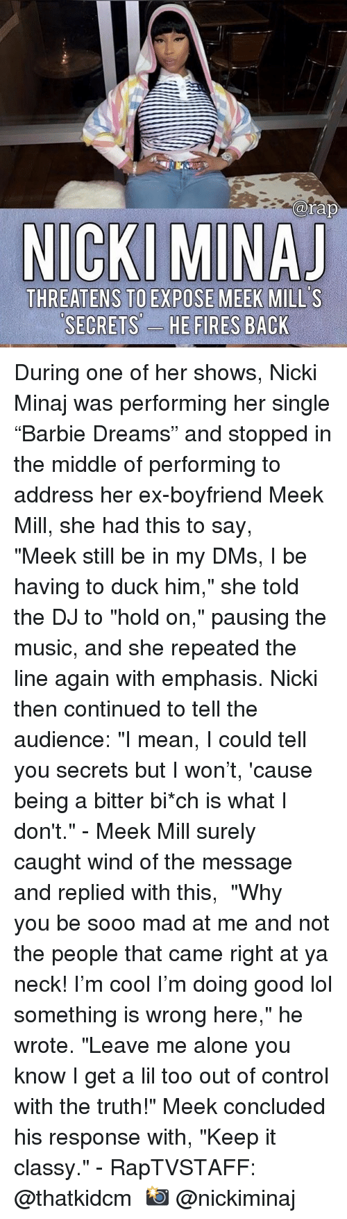 "meek: arap  THREATENS TO EXPOSE MEEK MILL'S  SECRETS'-  ES During one of her shows, Nicki Minaj was performing her single ""Barbie Dreams"" and stopped in the middle of performing to address her ex-boyfriend Meek Mill, she had this to say, ⁣ ⁣ ""Meek still be in my DMs, I be having to duck him,"" she told the DJ to ""hold on,"" pausing the music, and she repeated the line again with emphasis. Nicki then continued to tell the audience: ""I mean, I could tell you secrets but I won't, 'cause being a bitter bi*ch is what I don't.""⁣ -⁣ Meek Mill surely caught wind of the message and replied with this,⁣ ⁣ ""Why you be sooo mad at me and not the people that came right at ya neck! I'm cool I'm doing good lol something is wrong here,"" he wrote. ""Leave me alone you know I get a lil too out of control with the truth!"" Meek concluded his response with, ""Keep it classy.""⁣ -⁣ RapTVSTAFF: @thatkidcm⁣ 📸 @nickiminaj"