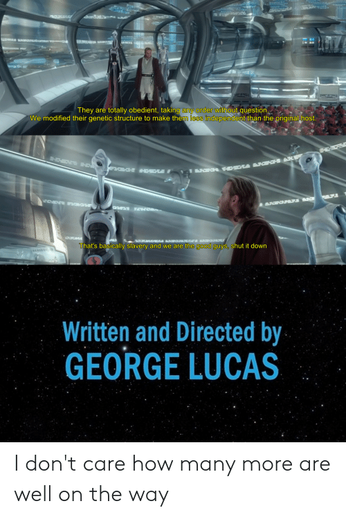 Good, George Lucas, and How: arB  They are totally obedient, taking any order without question.  We modified their genetic structure to make them less independent than the original host.  OC  That's basically slavery and we are the good guys, shut it down  Written and Directed by  GEORGE LUCAS I don't care how many more are well on the way