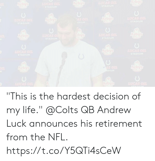 """Andrew Luck, Indianapolis Colts, and Life: Arbys  Arby's  TAUCAS OIL  Arbys  HAUCAS OIL  STADIUM  STADIUM  Arbys  TAUCAS OU  Arby's  AS ONL  TAUGAS OIL  STADIUM  ADIUM  STADIUM  Arby's  bys  TAUCAS OIL  STADIUM  Arbys  TAUCAS O  STADIUM  Arby's  TAUCAS OIL  TUCAS OI  STADIUM  STADIUM  Arby's  Arby's  MIS OIL  DIUM  Arbys  TAUCAS OIL  HCAS OIL  STADII """"This is the hardest decision of my life.""""  @Colts QB Andrew Luck announces his retirement from the NFL. https://t.co/Y5QTi4sCeW"""