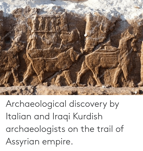 Iraqi: Archaeological discovery by Italian and Iraqi Kurdish archaeologists on the trail of Assyrian empire.