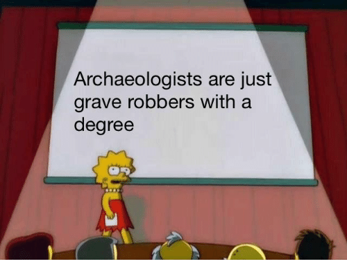 Degree, Just, and  Grave: Archaeologists are just  grave robbers with a  degree