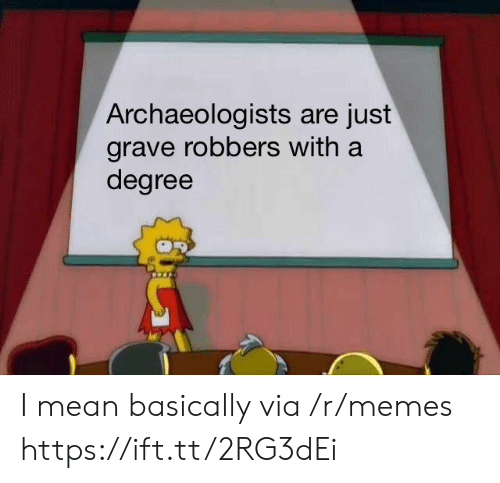 robbers: Archaeologists are just  grave robbers with a  degree I mean basically via /r/memes https://ift.tt/2RG3dEi