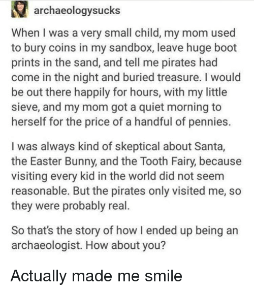 Easter, Pirates, and Quiet: archaeologysucks  When I was a very small child, my mom used  to bury coins in my sandbox, leave huge boot  prints in the sand, and tell me pirates had  come in the night and buried treasure. I would  be out there happily for hours, with my little  sieve, and my mom got a quiet morning to  herself for the price of a handful of pennies.  I was always kind of skeptical about Santa,  the Easter Bunny, and the Tooth Fairy, because  visiting every kid in the world did not seem  reasonable. But the pirates only visited me, so  they were probably real.  So that's the story of how I ended up being an  archaeologist. How about you? Actually made me smile