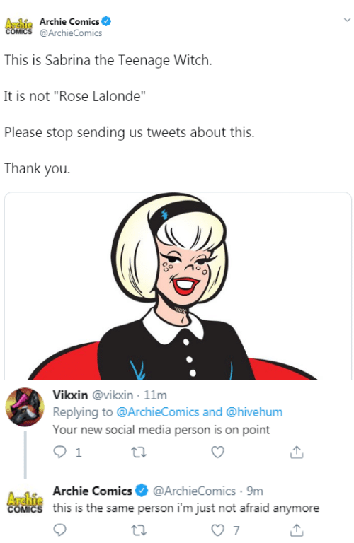 "Sabrina, the Teenage Witch, Social Media, and Thank You: Archie Archie Comics  COMICS @ArchieComics  This is Sabrina the Teenage Witch  It is not ""Rose Lalonde""  Please stop sending us tweets about this.  Thank you   Vikxin @vikxin 11m  Replying to @ArchieComics and @hivehum  Your new social media person is on point  1  A-1Archie Comics@ArchieComics 9m  COMICS this is the same person i'm just not afraid anymore  7"