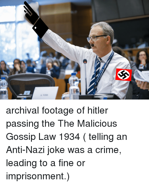 Malicious: archival footage of hitler passing the  The Malicious Gossip Law 1934 ( telling an Anti-Nazi joke was a crime, leading to a fine or imprisonment.)