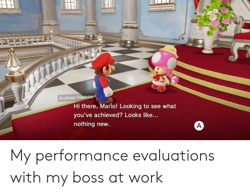 Mario, Work, and Looking: Archivist Toadette  Hi there, Mario! Looking to see what  you've achieved? Looks like...  nothing new. My performance evaluations with my boss at work
