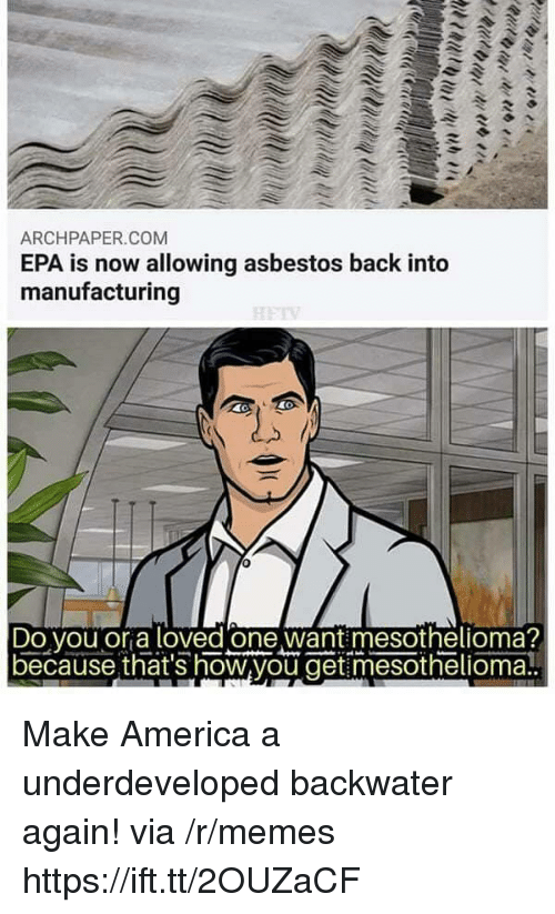 epa: ARCHPAPER.COM  EPA is now allowing asbestos back into  manufacturing  Do vou or a loved one want mesothelioma?  because that's how,you get mesothelioma! Make America a underdeveloped backwater again! via /r/memes https://ift.tt/2OUZaCF