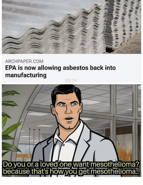 epa: ARCHPAPER.COM  EPA is now allowing asbestos back into  manufacturing  Do vou or a loved one want mesothelioma?  because that's how,you get mesothelioma!