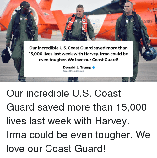 Love, Trump, and Coast Guard: ARD  Our incredible U.S. Coast Guard saved more than  15,000 lives last week with Harvey. Irma could be  even tougher. We love our Coast Guard!  Donald J. Trump  @realDonaldTrump Our incredible U.S. Coast Guard saved more than 15,000 lives last week with Harvey. Irma could be even tougher. We love our Coast Guard!