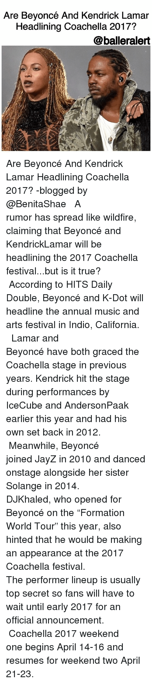 "Coachella, Dancing, and Kendrick Lamar: Are Beyoncé And Kendrick Lamar  Headlining Coachella 2017?  @balleralert Are Beyoncé And Kendrick Lamar Headlining Coachella 2017? -blogged by @BenitaShae ⠀⠀⠀⠀⠀⠀⠀⠀⠀ ⠀⠀⠀⠀⠀⠀⠀⠀⠀ A rumor has spread like wildfire, claiming that Beyoncé and KendrickLamar will be headlining the 2017 Coachella festival...but is it true? ⠀⠀⠀⠀⠀⠀⠀⠀⠀ ⠀⠀⠀⠀⠀⠀⠀⠀⠀ According to HITS Daily Double, Beyoncé and K-Dot will headline the annual music and arts festival in Indio, California. ⠀⠀⠀⠀⠀⠀⠀⠀⠀ ⠀⠀⠀⠀⠀⠀⠀⠀⠀ Lamar and Beyoncé have both graced the Coachella stage in previous years. Kendrick hit the stage during performances by IceCube and AndersonPaak earlier this year and had his own set back in 2012. ⠀⠀⠀⠀⠀⠀⠀⠀⠀ ⠀⠀⠀⠀⠀⠀⠀⠀⠀ Meanwhile, Beyoncé joined JayZ in 2010 and danced onstage alongside her sister Solange in 2014. ⠀⠀⠀⠀⠀⠀⠀⠀⠀ ⠀⠀⠀⠀⠀⠀⠀⠀⠀ DJKhaled, who opened for Beyoncé on the ""Formation World Tour"" this year, also hinted that he would be making an appearance at the 2017 Coachella festival. ⠀⠀⠀⠀⠀⠀⠀⠀⠀ ⠀⠀⠀⠀⠀⠀⠀⠀⠀ The performer lineup is usually top secret so fans will have to wait until early 2017 for an official announcement. ⠀⠀⠀⠀⠀⠀⠀⠀⠀ ⠀⠀⠀⠀⠀⠀⠀⠀⠀ Coachella 2017 weekend one begins April 14-16 and resumes for weekend two April 21-23."