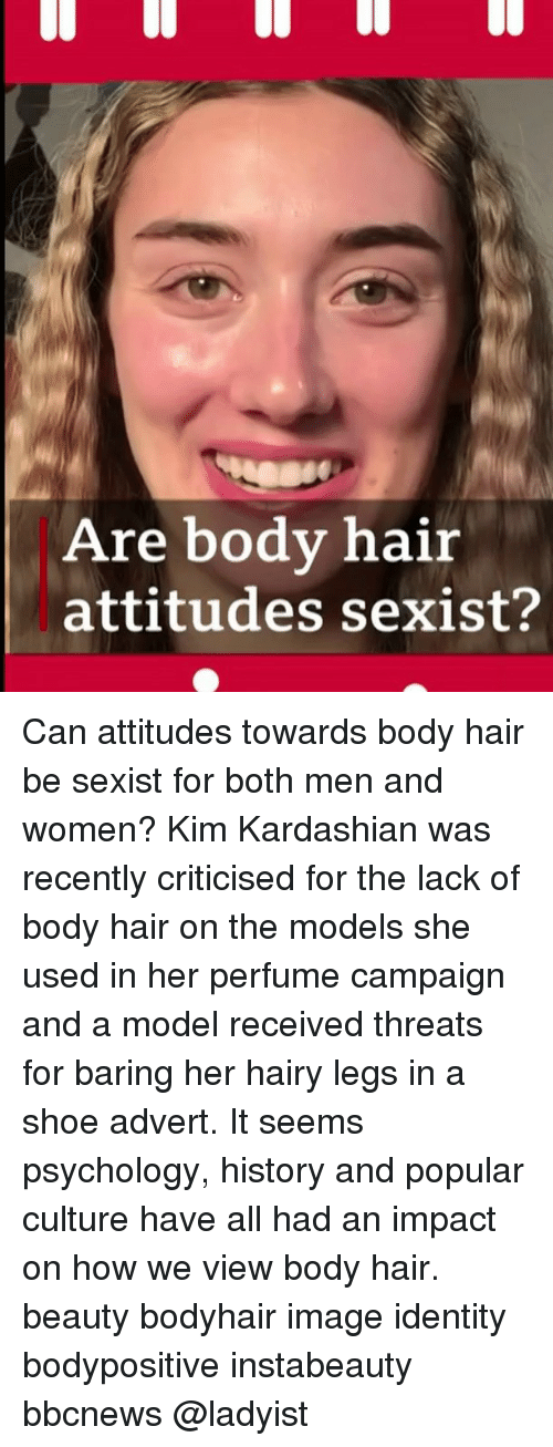 Kim Kardashian, Memes, and Hair: Are body hair  attitudes sexist? Can attitudes towards body hair be sexist for both men and women? Kim Kardashian was recently criticised for the lack of body hair on the models she used in her perfume campaign and a model received threats for baring her hairy legs in a shoe advert. It seems psychology, history and popular culture have all had an impact on how we view body hair. beauty bodyhair image identity bodypositive instabeauty bbcnews @ladyist