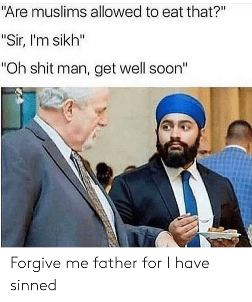 "Shit, Soon..., and Sikh: ""Are muslims allowed to eat that?""  ""Sir, I'm sikh""  ""Oh shit man, get well soon"" Forgive me father for I have sinned"