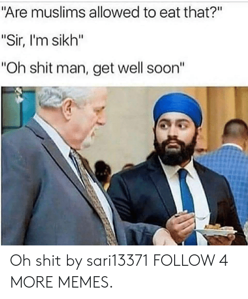 "Well Soon: ""Are muslims allowed to eat that?""  ""Sir, I'm sikh""  ""Oh shit man, get well soon"" Oh shit by sari13371 FOLLOW 4 MORE MEMES."