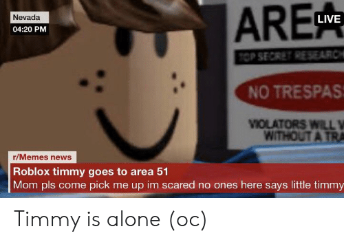 Being Alone, Memes, and News: ARE  Nevada  LIVE  04:20 PM  TOP SECRET RE SEARCH  NO TRESPAS  VIOLATORS WILL V  WITHOUT A TRA  r/Memes news  Roblox timmy goes to area 51  Mom pls come pick me up im scared no ones here says little timmy Timmy is alone (oc)